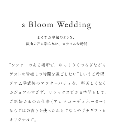 "a Bloom Wedding まるで万華鏡のような、 沢山の花に彩られた、カラフルな時間                            ソファーのある場所で、ゆっくりくつろぎながら ゲストの皆様との時間を過ごしたい""というご希望。グアム挙式後のアフターパティを、"