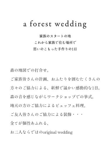 a forest wedding 家族のスタートの地 これから家族で住む場所で 思いのこもった手作りの1日 森の地図での打合せ。ご家族皆さんの計画、ご友人皆さんの協力による、新鮮で温かい感動的な1日。森の音を感じながらワークショップでの挙式。 地元の方の協力によるビュッフェ料理。ご友人皆さんのご協力による装飾・・・全てが個性あふれる、お二人らしいoriginal wedding