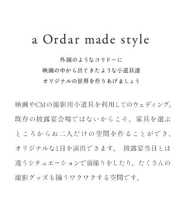 a Ordar made style 外国のようなコリドーに 映画の中から出てきたような小道具達 オリジナルの世界を作りあげましょう 映画やCMの撮影用小道具を利用してのウェディング。 既存の披露宴会場ではないからこそ 家具を選ぶところからお二人だけの空間を作