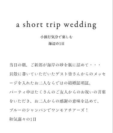 a short trip wedding 小旅行気分で楽しむ 海辺の1日当日の朝、ご新郎が海岸の砂を瓶に詰めて・・・貝殻に書いていただいたゲスト皆さんからのメッセージを入れたお二人ならではの結婚証明証。パーティ中はたくさんのご友人からのお祝いの言葉をいただき、お二人からの感謝の意味を込めて、ブルーのシャンパンでワンモアチアーズ!和気藹々の1日